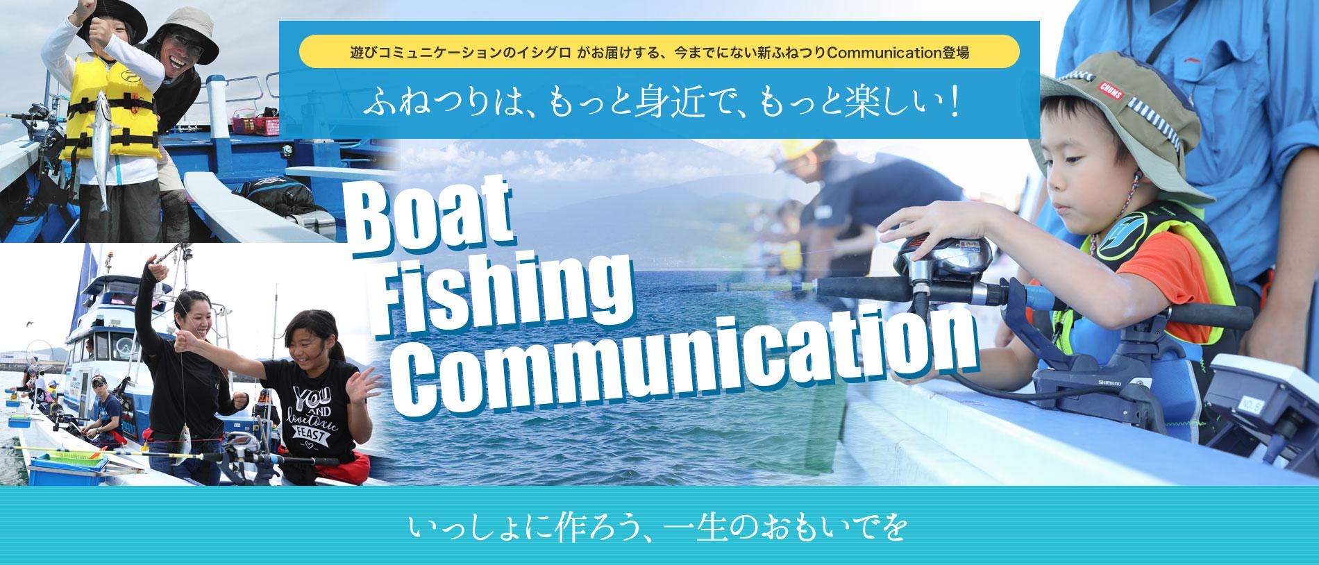 遊びコミュニケーションのイシグロ がお届けする、今までにない新ふねつりCommunication登場 | 遊びコミュニケーションのイシグロ がお届けする、今までにない新ふねつりCommunication登場 | Boat Fishing Communication | いっしょに作ろう、一生のおもいでを