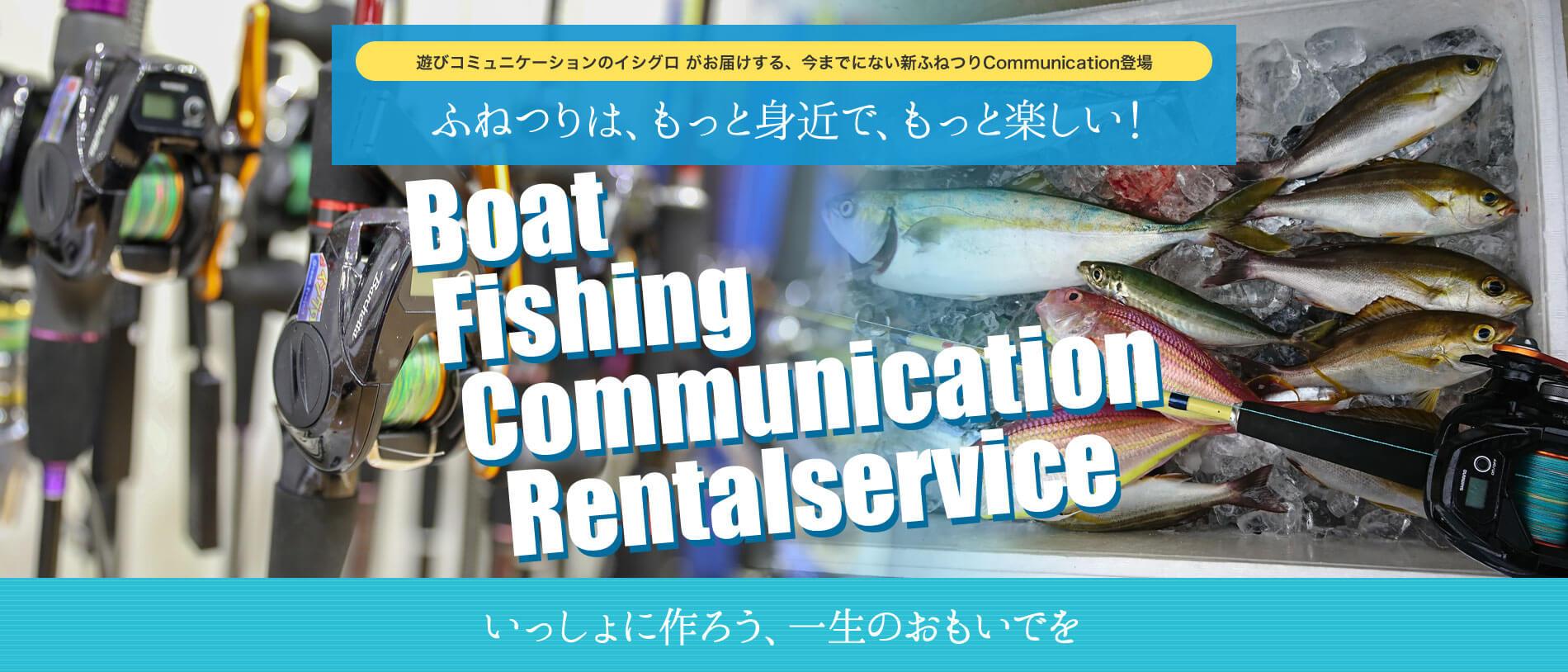 遊びコミュニケーションのイシグロ がお届けする、今までにない新ふねつりCommunication登場 | ふねつりは、もっと身近で、もっと楽しい! | Boat Fishing Communication Rentalservice | いっしょに作ろう、一生のおもいでを