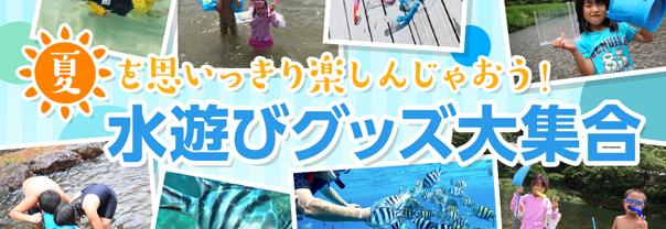 子供から大人まで、夏を思いっきり遊べる、本格的な水遊びグッズまでが大集合!あなたは海派?川派?さあ、大自然へ出掛けよう!!